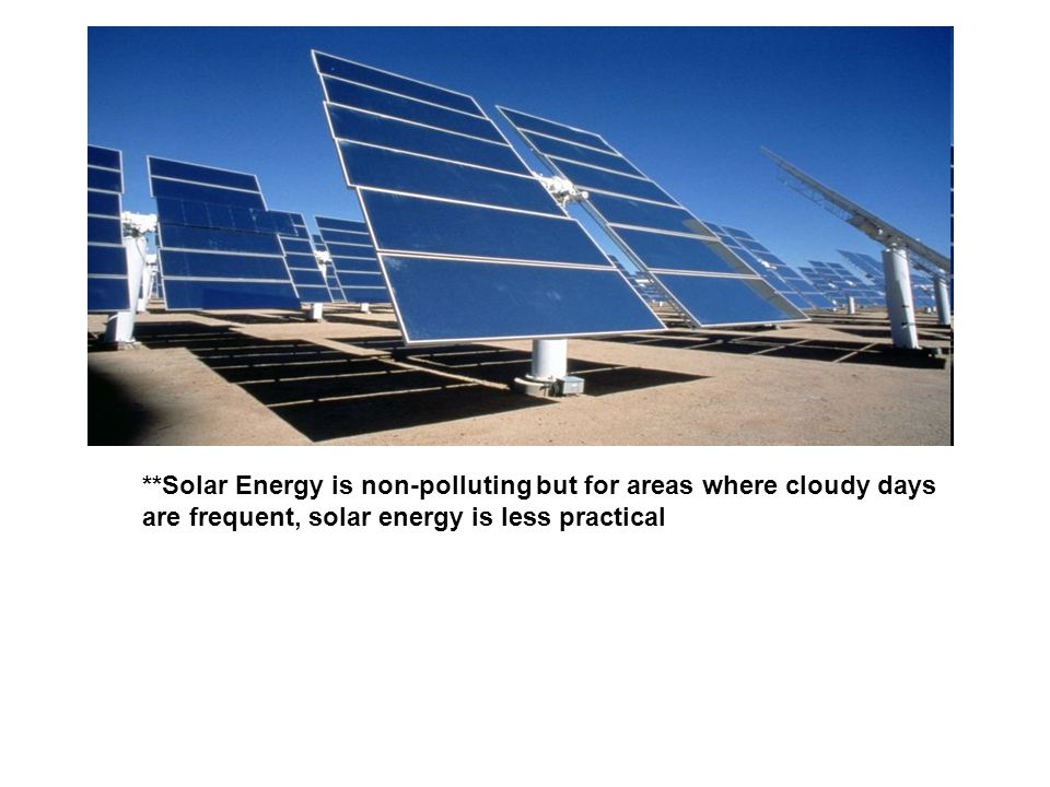 **Solar Energy is non-polluting but for areas where cloudy days are frequent, solar energy is less practical