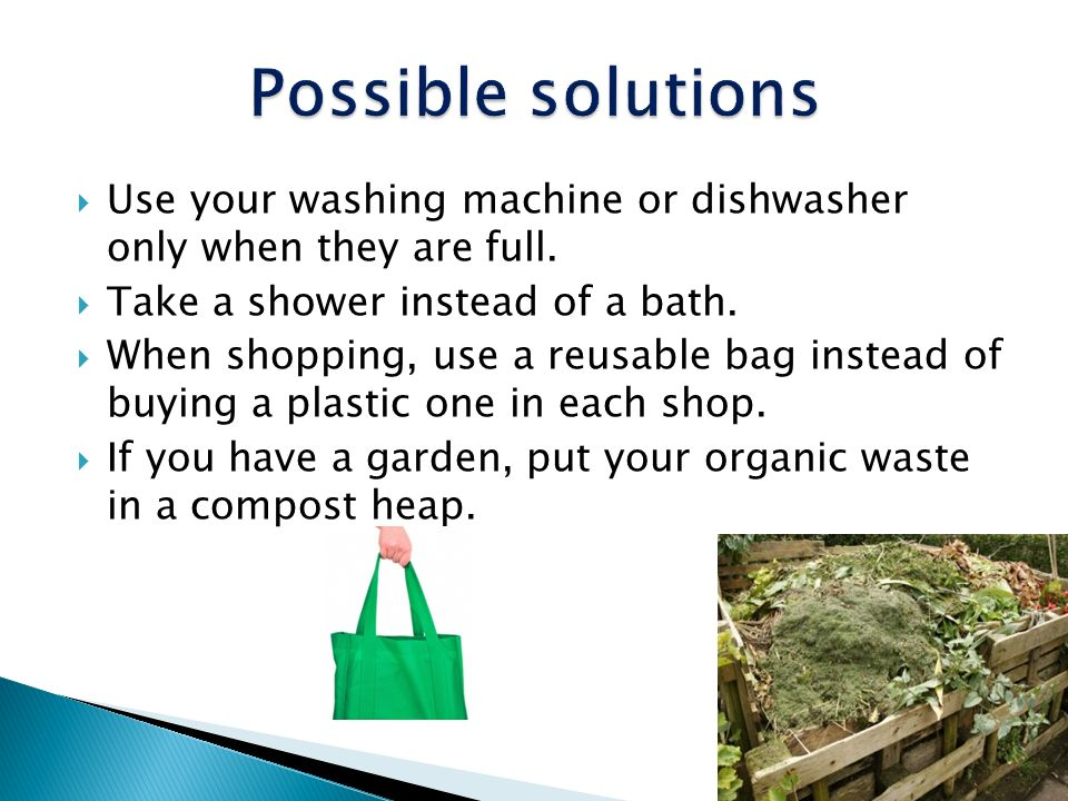 Possible solutions Use your washing machine or dishwasher only when they are full. Take a shower instead of a bath.
