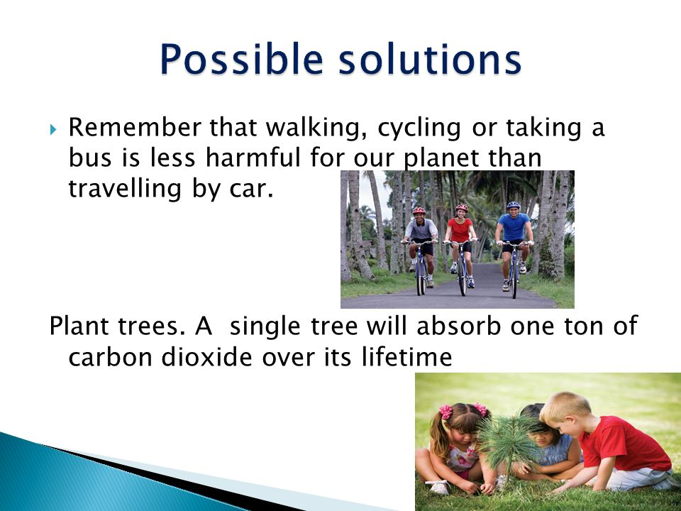 Possible solutions Remember that walking, cycling or taking a bus is less harmful for our planet than travelling by car.