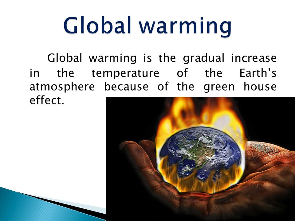 Global warming Global warming is the gradual increase in the temperature of the Earth's atmosphere because of the green house effect.