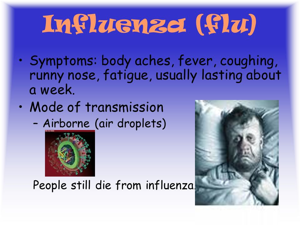 Influenza (flu) Symptoms: body aches, fever, coughing, runny nose, fatigue, usually lasting about a week.