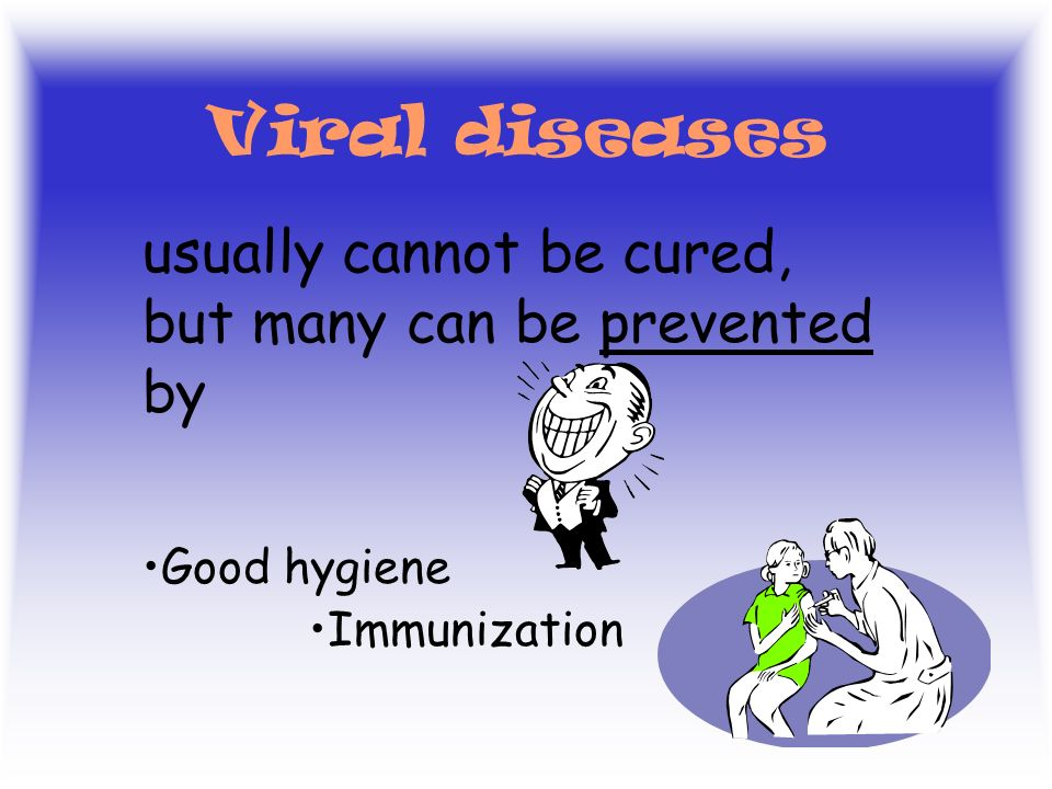 Viral diseases usually cannot be cured, but many can be prevented by