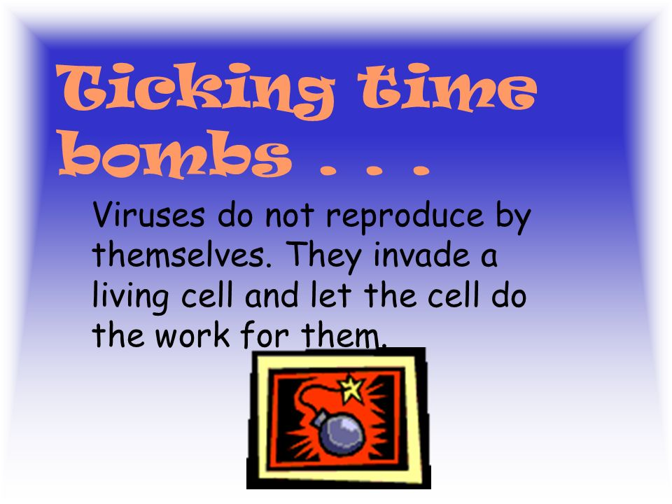 Ticking time bombs . Viruses do not reproduce by themselves.