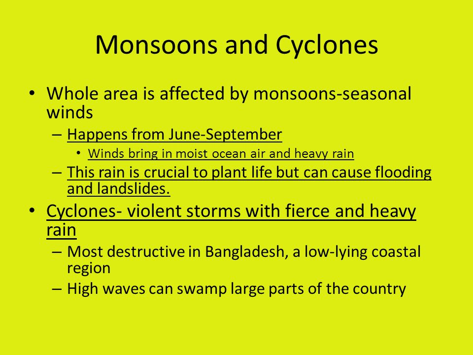 Monsoons and Cyclones Whole area is affected by monsoons-seasonal winds. Happens from June-September.