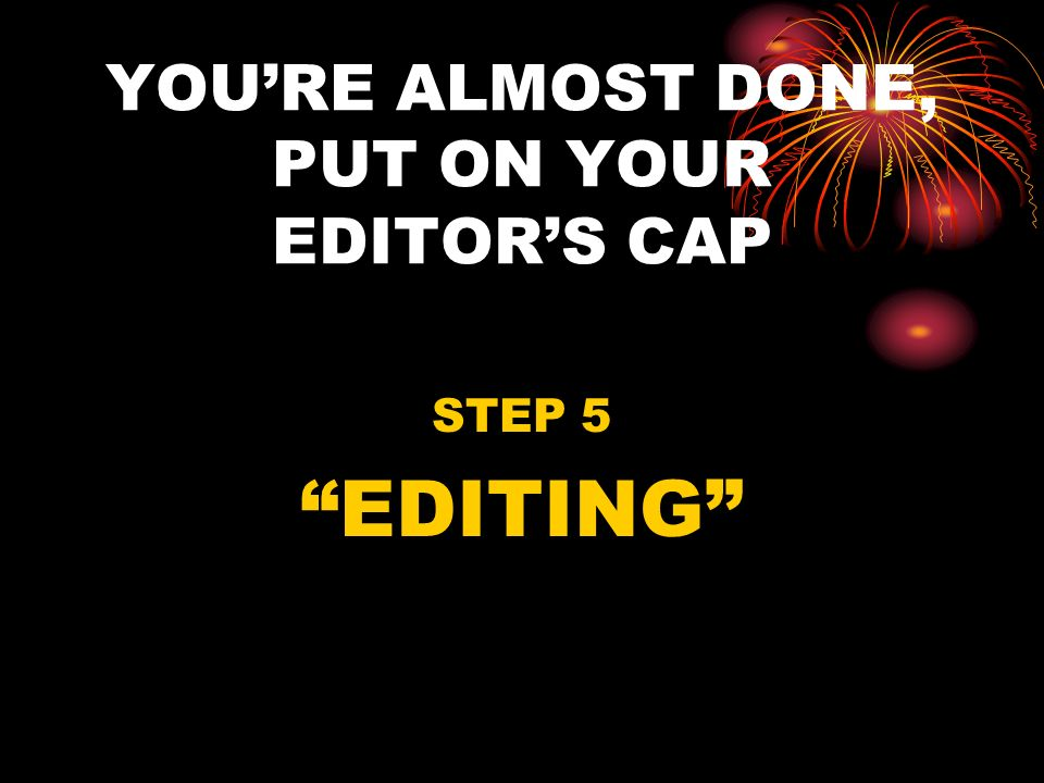 YOU'RE ALMOST DONE, PUT ON YOUR EDITOR'S CAP
