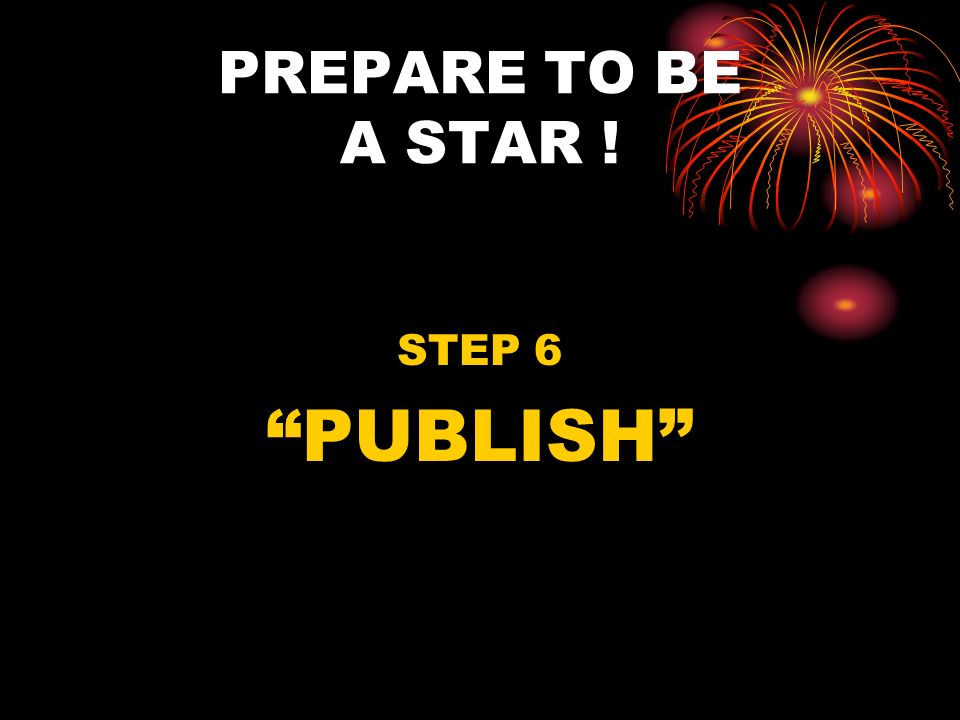 PREPARE TO BE A STAR ! STEP 6 PUBLISH