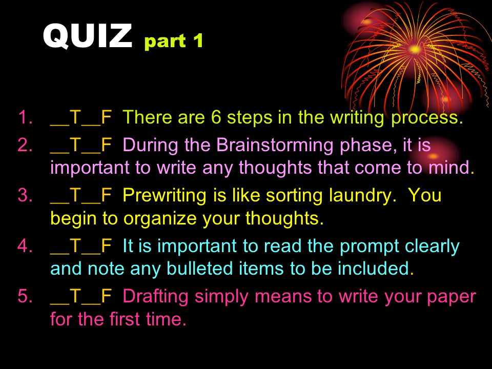 QUIZ part 1 __T__F There are 6 steps in the writing process.