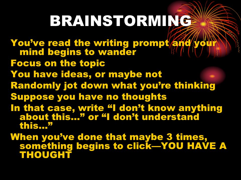 BRAINSTORMING You've read the writing prompt and your mind begins to wander. Focus on the topic. You have ideas, or maybe not.