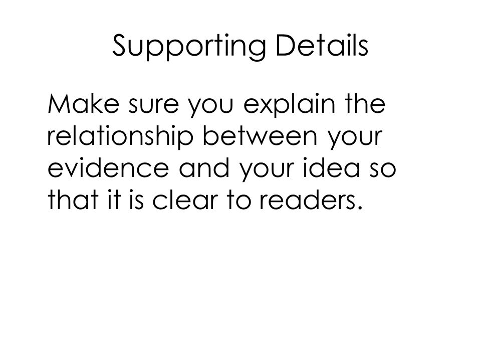 Supporting Details Make sure you explain the relationship between your evidence and your idea so that it is clear to readers.