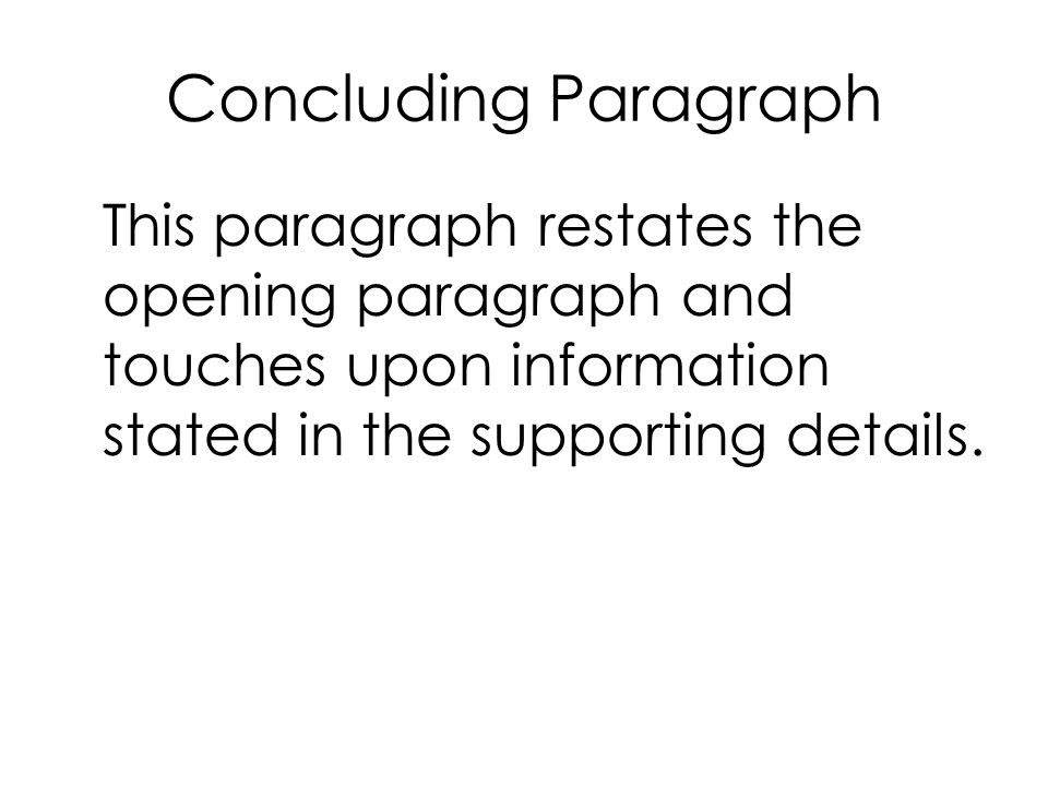 Concluding Paragraph This paragraph restates the opening paragraph and touches upon information stated in the supporting details.