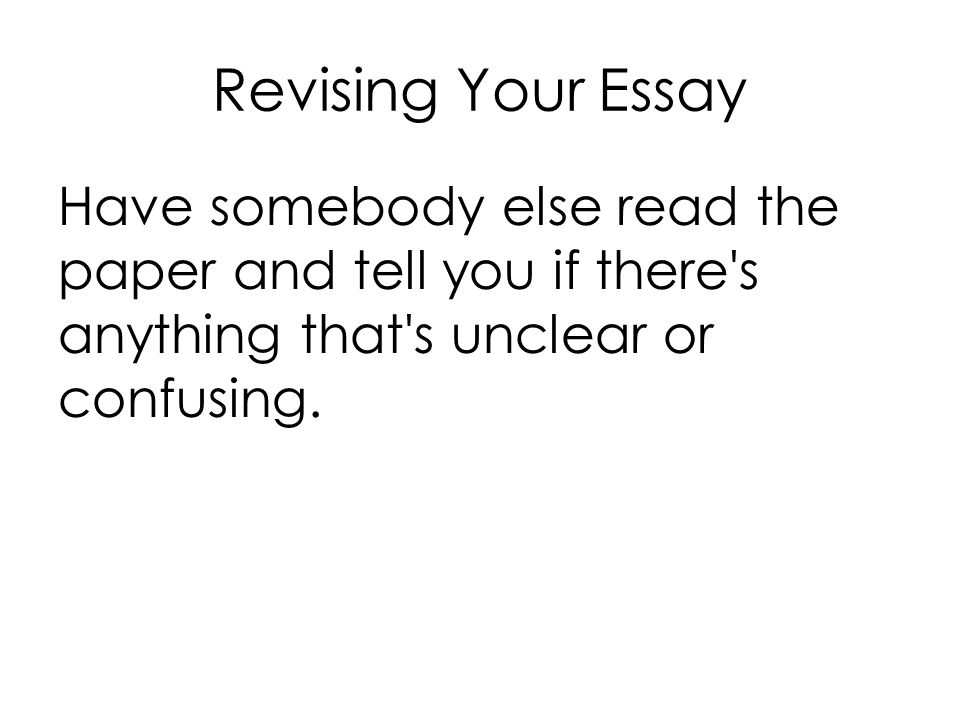 Revising Your Essay Have somebody else read the paper and tell you if there s anything that s unclear or confusing.