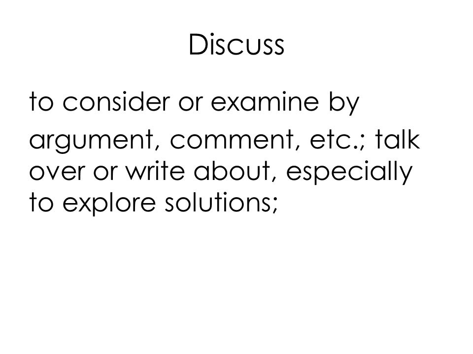 Discuss to consider or examine by argument, comment, etc.; talk over or write about, especially to explore solutions;