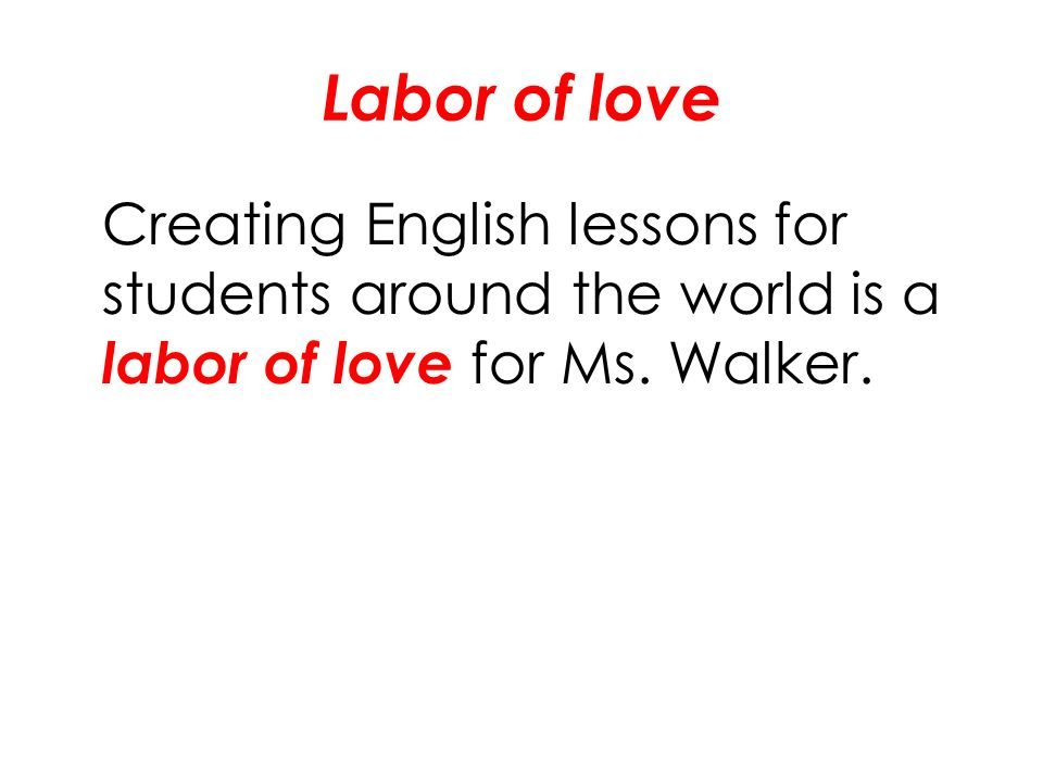 Labor of love Creating English lessons for students around the world is a labor of love for Ms.