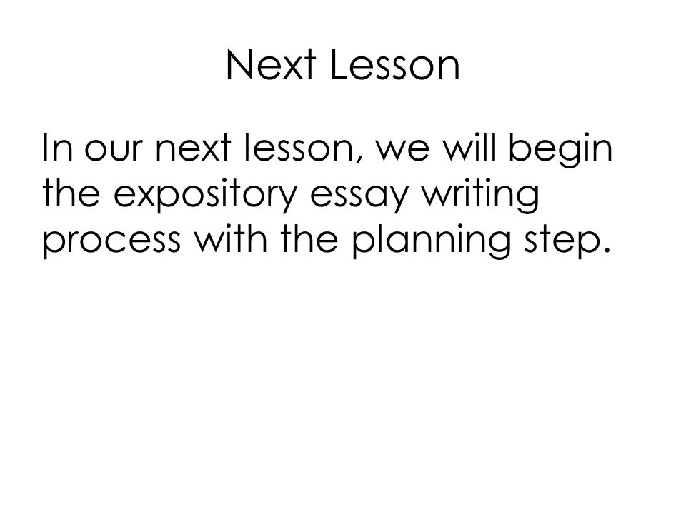 Next Lesson In our next lesson, we will begin the expository essay writing process with the planning step.