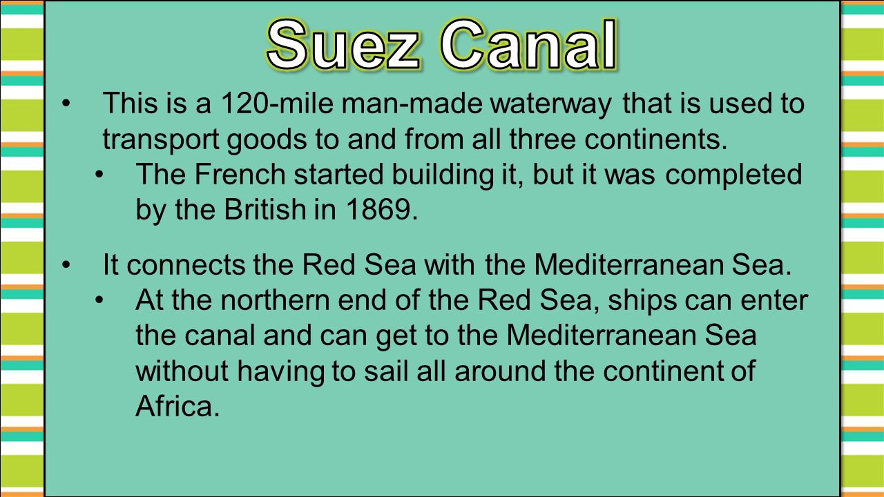 Suez Canal This is a 120-mile man-made waterway that is used to transport goods to and from all three continents.