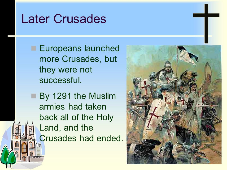 Later Crusades Europeans launched more Crusades, but they were not successful.