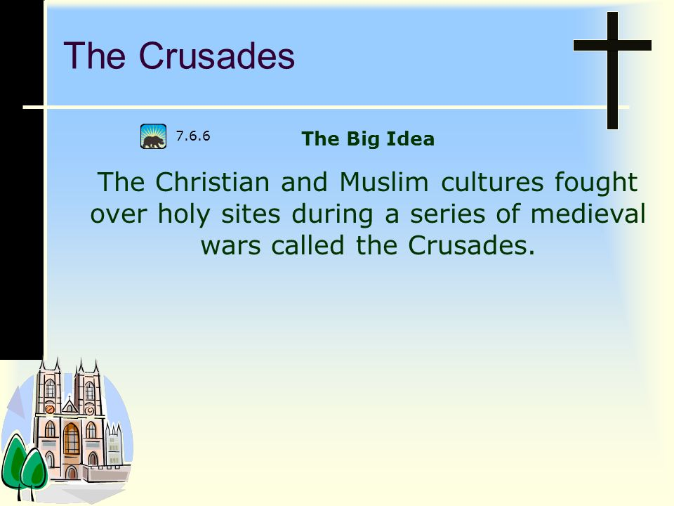 The Crusades The Big Idea. The Christian and Muslim cultures fought over holy sites during a series of medieval wars called the Crusades.