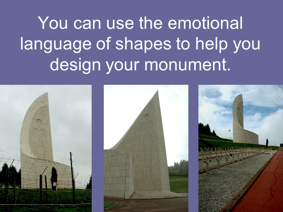You can use the emotional language of shapes to help you design your monument.