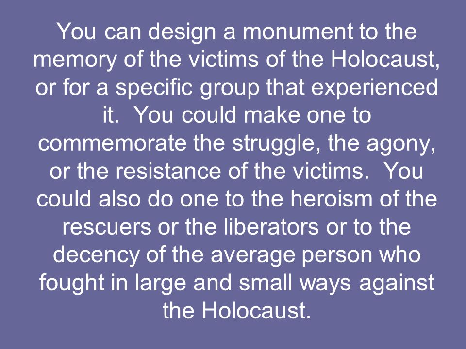 You can design a monument to the memory of the victims of the Holocaust, or for a specific group that experienced it.