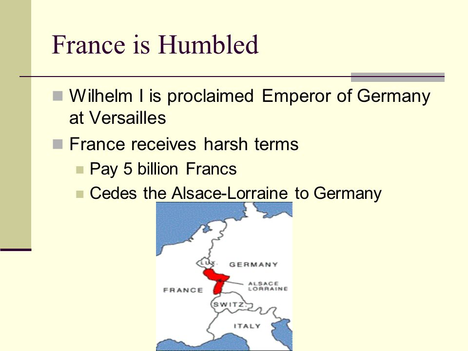 France is Humbled Wilhelm I is proclaimed Emperor of Germany at Versailles. France receives harsh terms.