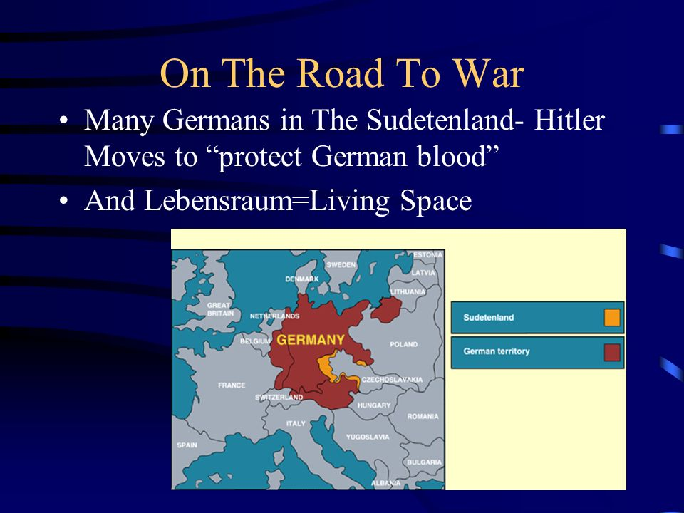 On The Road To War Many Germans in The Sudetenland- Hitler Moves to protect German blood And Lebensraum=Living Space.
