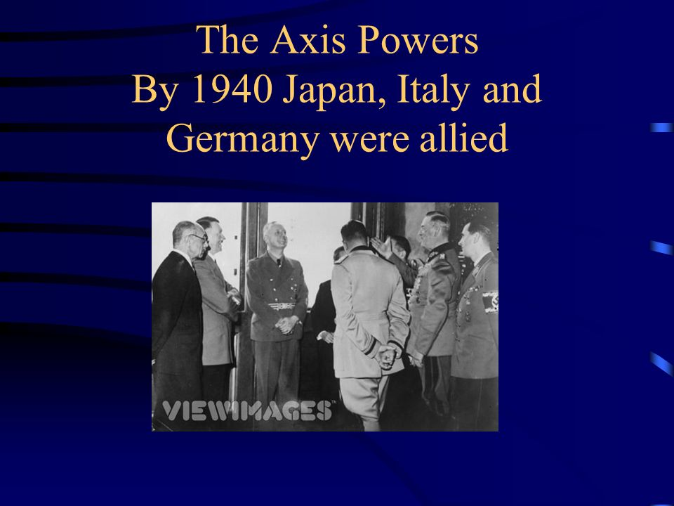 The Axis Powers By 1940 Japan, Italy and Germany were allied