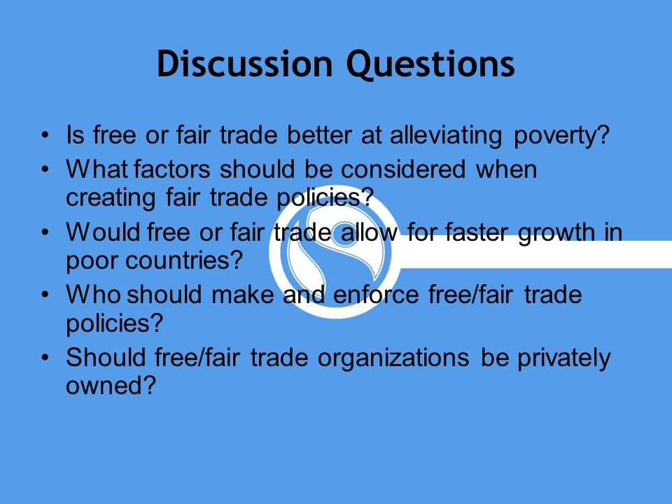 Discussion Questions Is free or fair trade better at alleviating poverty What factors should be considered when creating fair trade policies