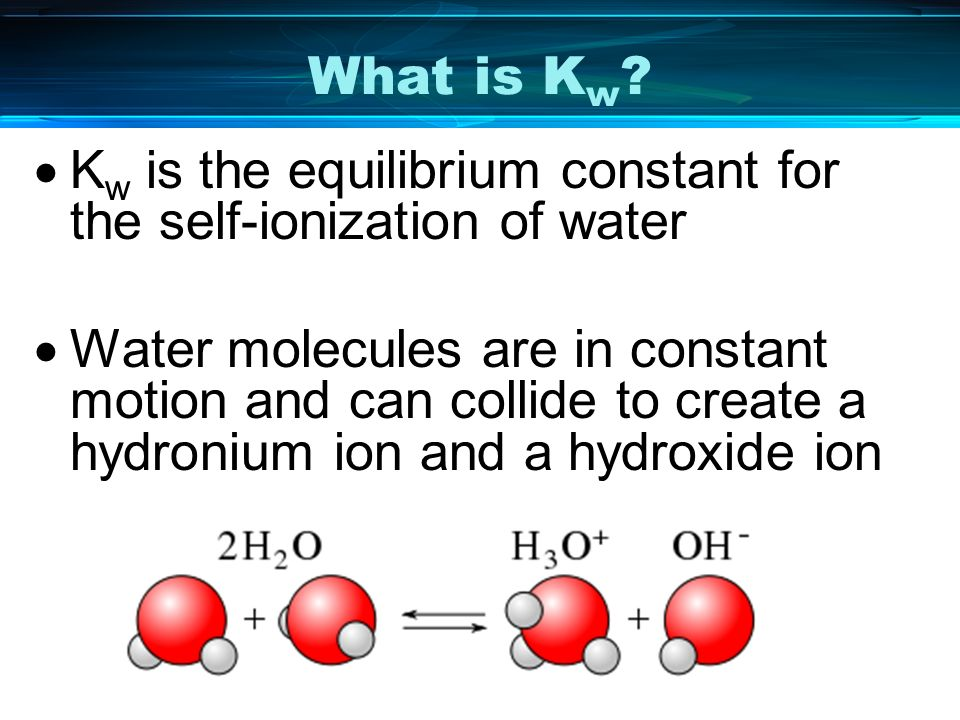 What is Kw Kw is the equilibrium constant for the self-ionization of water.