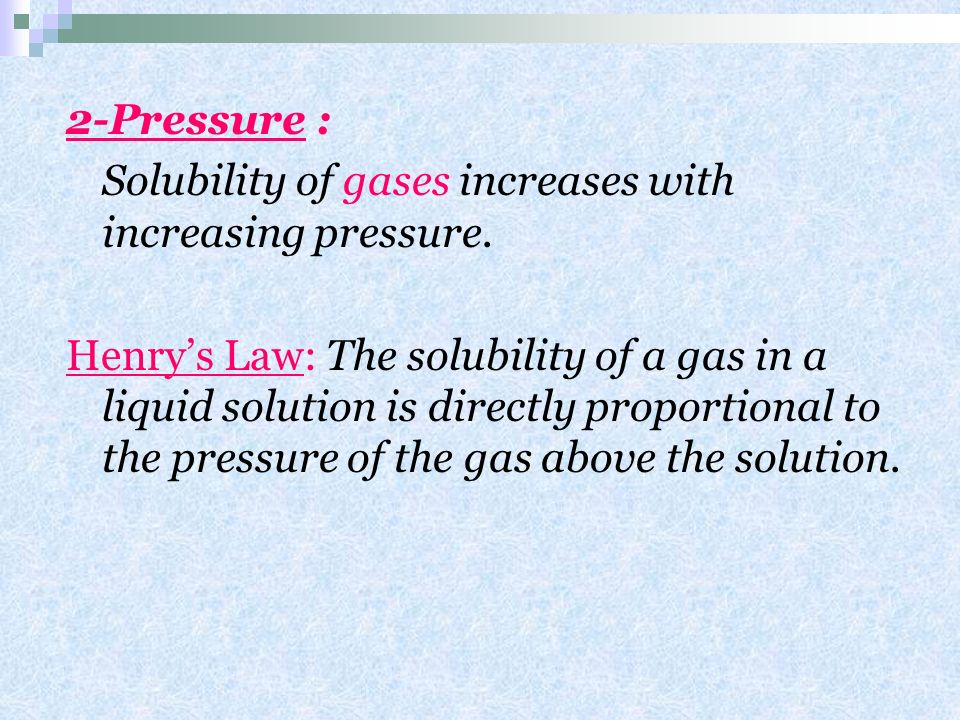 2-Pressure : Solubility of gases increases with increasing pressure.