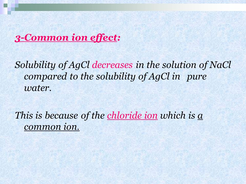 3-Common ion effect: Solubility of AgCl decreases in the solution of NaCl compared to the solubility of AgCl in pure water.