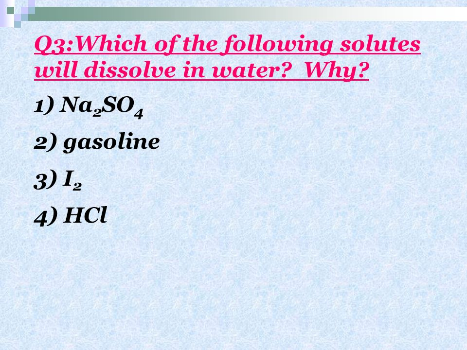 Q3:Which of the following solutes will dissolve in water Why