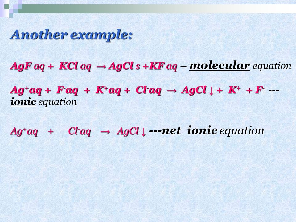 Another example: AgF aq + KCl aq → AgCl s +KF aq – molecular equation