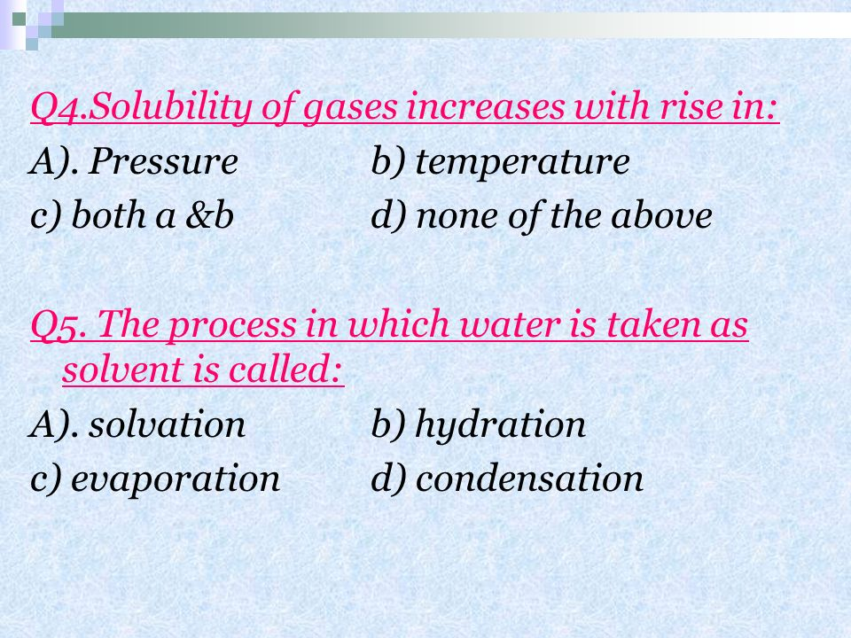 Q4.Solubility of gases increases with rise in:
