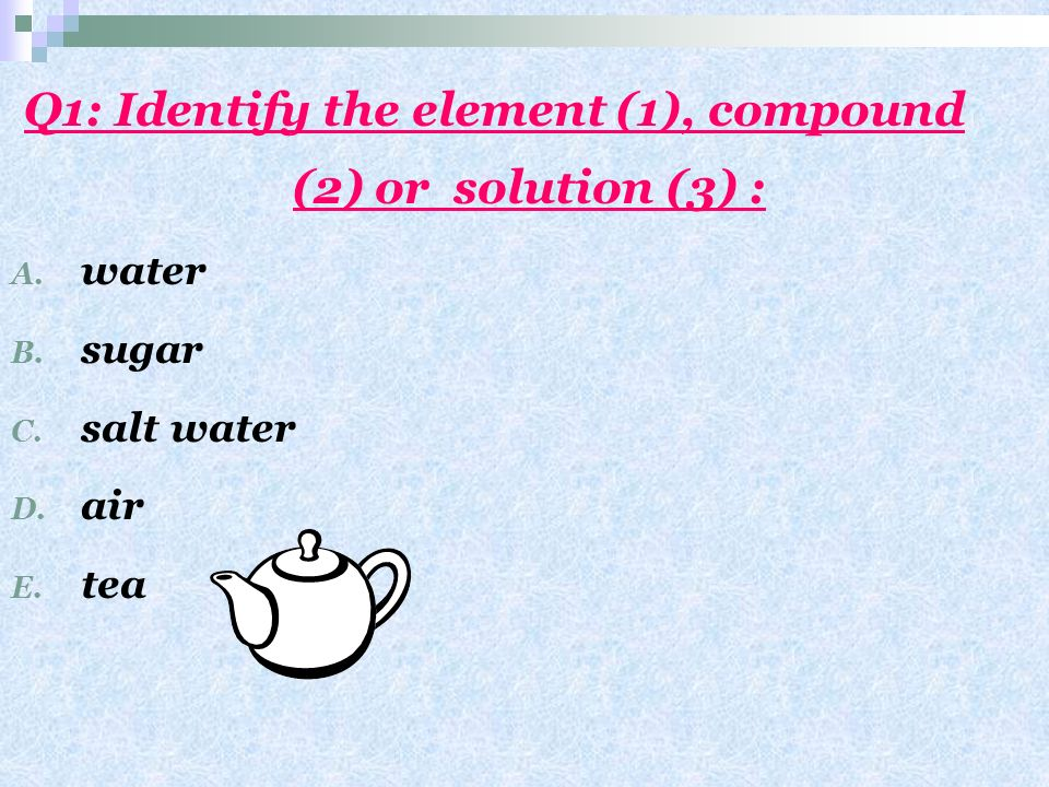 Q1: Identify the element (1), compound (2) or solution (3) :
