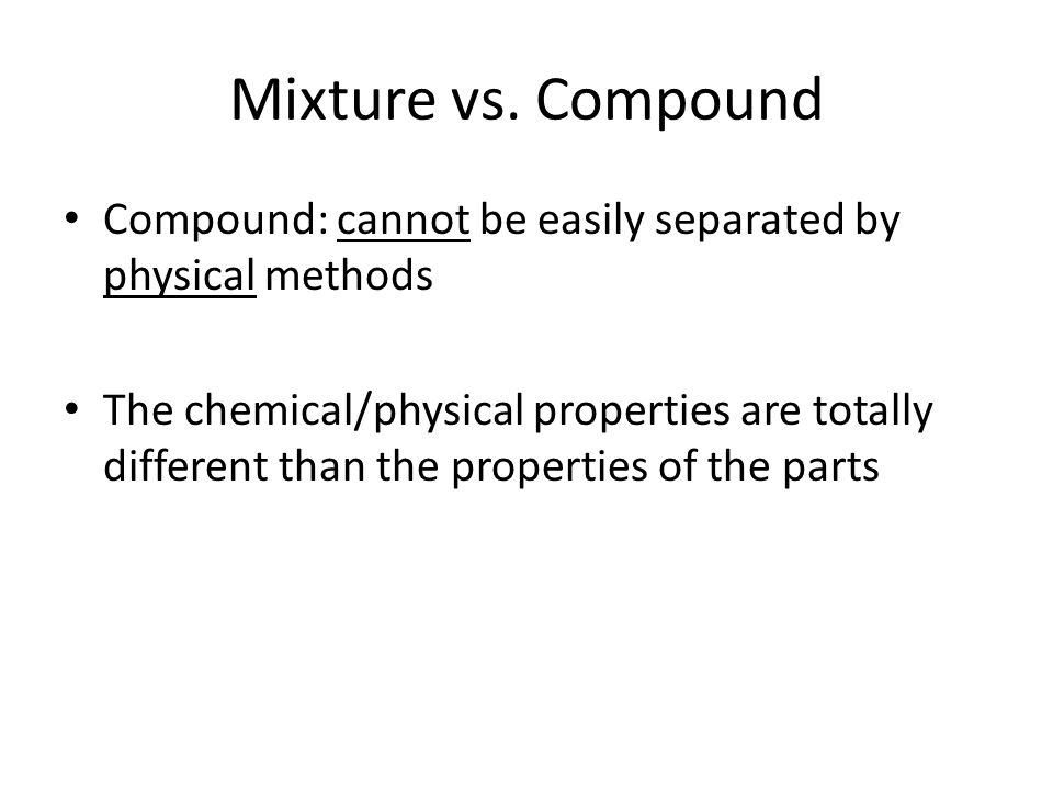 Mixture vs. Compound Compound: cannot be easily separated by physical methods.