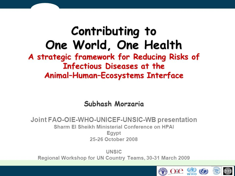Contributing to One World, One Health A strategic framework for Reducing Risks of Infectious Diseases at the Animal–Human–Ecosystems Interface Subhash Morzaria Joint FAO-OIE-WHO-UNICEF-UNSIC-WB presentation Sharm El Sheikh Ministerial Conference on HPAI Egypt 25-26 October 2008 UNSIC Regional Workshop for UN Country Teams, 30-31 March 2009
