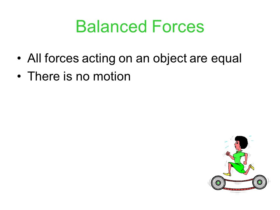 Balanced Forces All forces acting on an object are equal