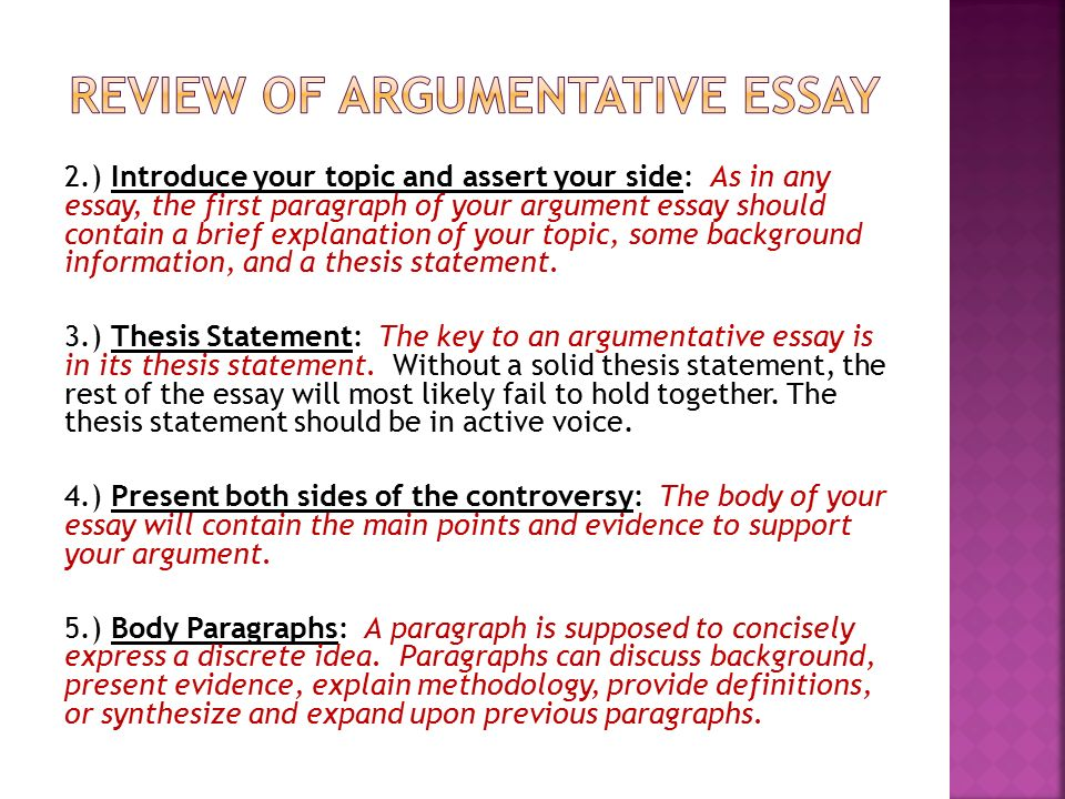 write essay argumentation As in any essay, the first paragraph of your argument essay should introduce the topic with a brief explanation of your topic, some background information, and a thesis statement in this case, your thesis is a statement of your position on a specific controversial topic.
