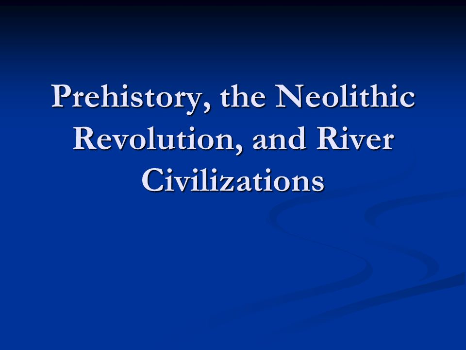 Prehistory, the Neolithic Revolution, and River Civilizations