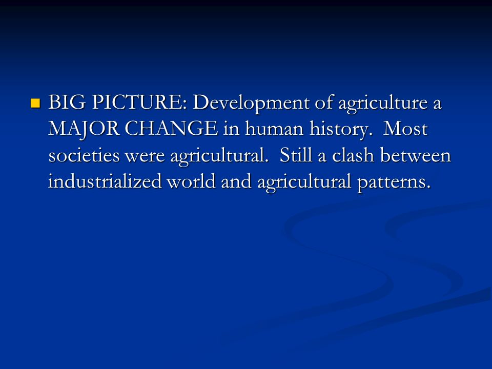 BIG PICTURE: Development of agriculture a MAJOR CHANGE in human history.