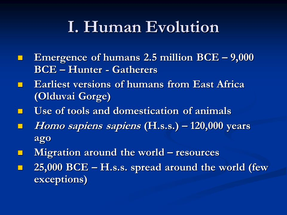 I. Human Evolution Emergence of humans 2.5 million BCE – 9,000 BCE – Hunter - Gatherers.