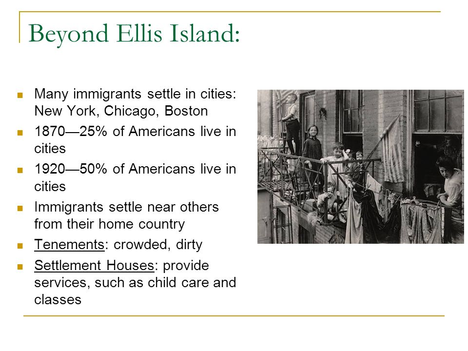 Beyond Ellis Island: Many immigrants settle in cities: New York, Chicago, Boston. 1870—25% of Americans live in cities.