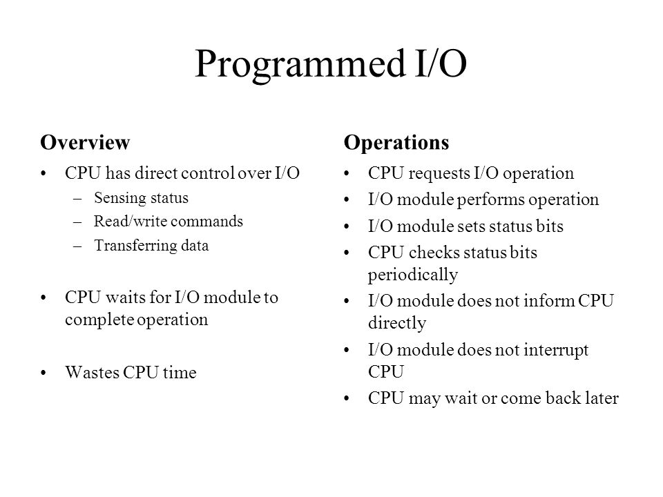 Programmed I/O Overview Operations CPU has direct control over I/O