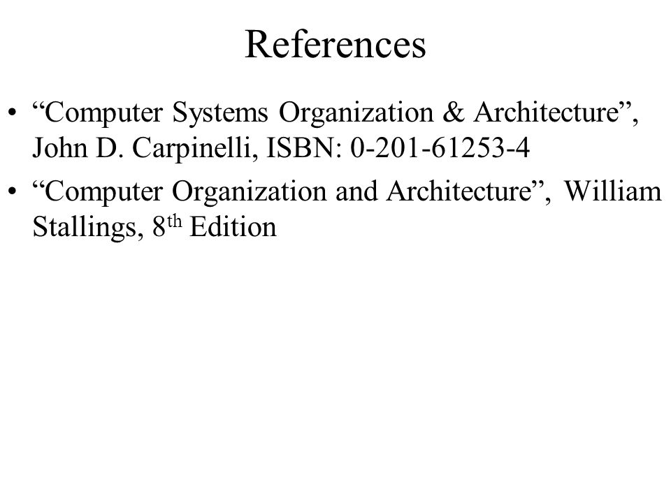 References Computer Systems Organization & Architecture , John D. Carpinelli, ISBN:
