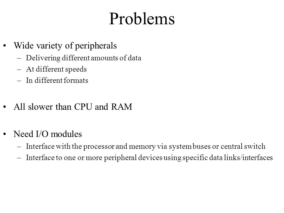 Problems Wide variety of peripherals All slower than CPU and RAM