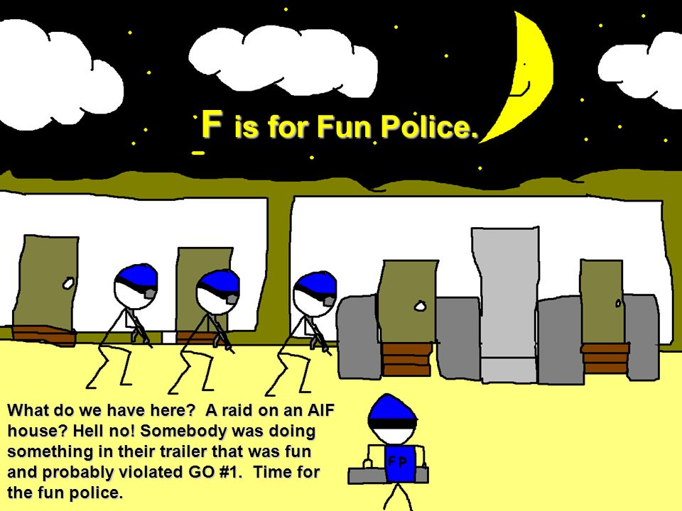 F is for Fun Police.