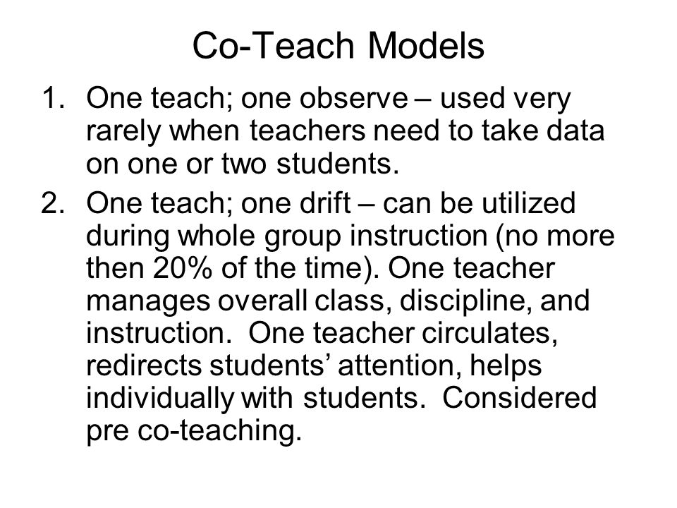 Co-Teach Models One teach; one observe – used very rarely when teachers need to take data on one or two students.