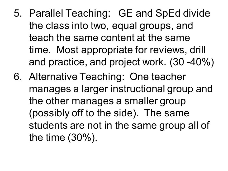 Parallel Teaching: GE and SpEd divide the class into two, equal groups, and teach the same content at the same time. Most appropriate for reviews, drill and practice, and project work. (30 -40%)