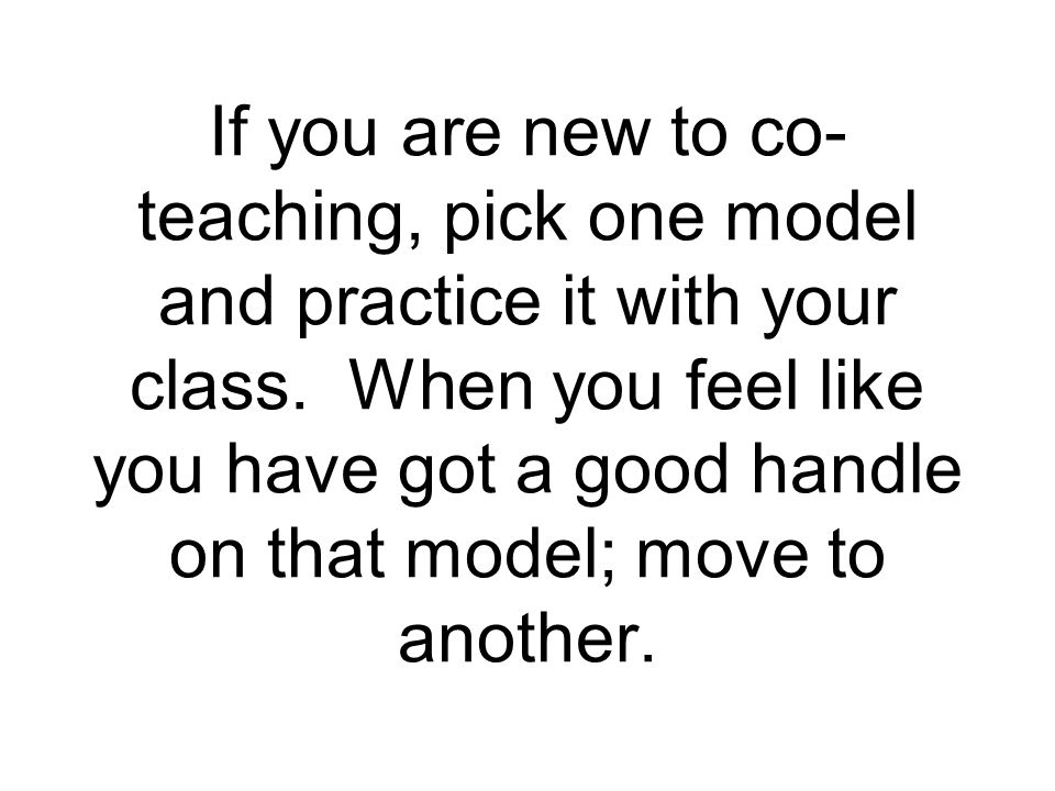 If you are new to co-teaching, pick one model and practice it with your class.
