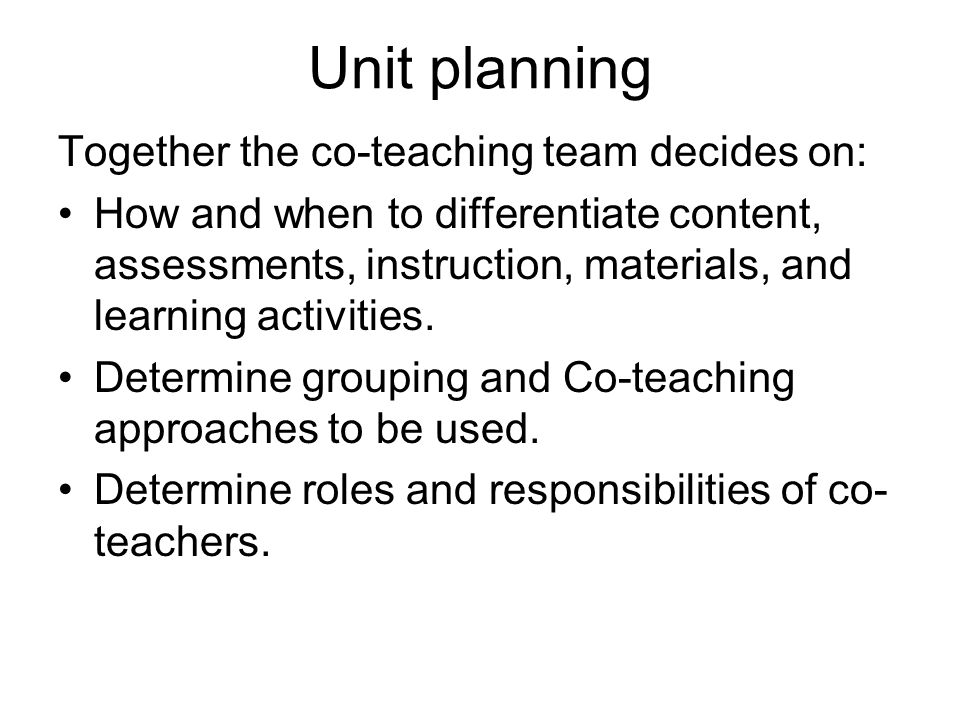 Unit planning Together the co-teaching team decides on: